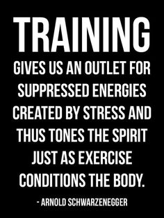 """""""Training Gives Us An Outlet For Suppressed Energies Created By Stress And Thus Tones The Spirit Just As Exercise Conditions The Body."""" - Arnold Schwarzenegger"""