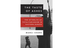 Foreign affairs: 23 new books I wish Obama and Romney would read - 'The Taste of Ashes: The Afterlife of Totalitarianism in Eastern Europe,' by Marci Shore - CSMonitor.com