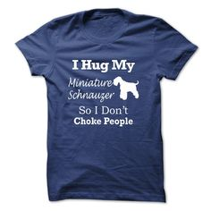 I hug my Miniature Schnauzer so i dont choke people - T T Shirt, Hoodie, Sweatshirt