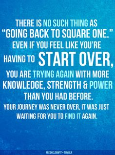 For great motivation and inspiration... There is no such thing as going back to square one, even if you feel like you're having to start over, you are trying again with more knowledge, strength and power than you had before. You're journey has never ended, it was just waiting for you to find it again. :)