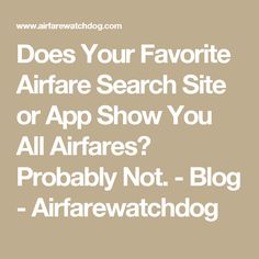 Does Your Favorite Airfare Search Site or App Show You All Airfares? Probably Not. - Blog - Airfarewatchdog