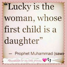 """Lucky is the woman whose first child is a daughter."" Prophet Muhammad (saws)"