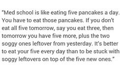 Best medschool advice I ever received. Eat your pancakes EVERYDAY Study Motivation Quotes, Study Quotes, Student Motivation, Pa School, Medical School, Doctor Quotes, Medical Quotes, Medicine Student, Med Student
