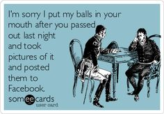 I'm sorry I put my balls in your mouth after you passed out last night and took pictures of it and posted them to Facebook.