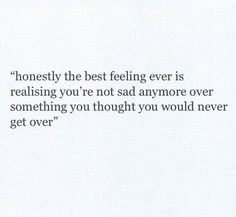 Honestly the best feeling ever is realizing you're not sad anymore over something you thought you would never get over.
