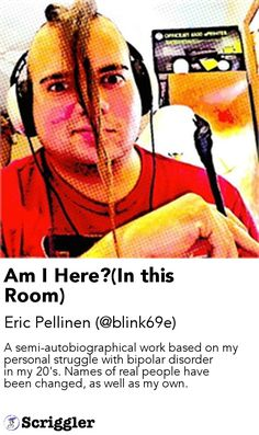 Am I Here?(In this Room) by Eric Pellinen (@blink69e) https://scriggler.com/detailPost/story/116764 A semi-autobiographical work based on my personal struggle with bipolar disorder in my 20's. Names of real people have been changed, as well as my own.