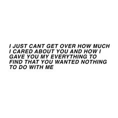 i just can't get over how much i cared about you and how i gave you my everything to find that you wanted nothing to do with me.