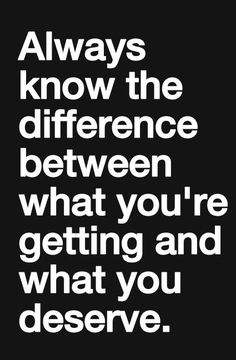 Always know the difference between what you're getting and what you deserve
