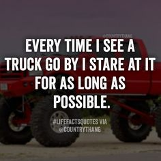 Every time I see a truck go by, I stare at it for as long as possible.