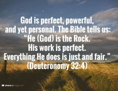 """God is perfect, powerful,  and yet personal. The Bible tells us: """"He (God) is the Rock.  His work is perfect. Everything He does is just and fair."""" (Deuteronomy 32:4)"""