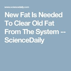 New Fat Is Needed To Clear Old Fat From The System -- ScienceDaily