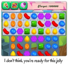 Candy crush. Jelly. Addicted to this game.