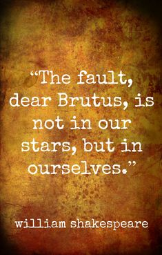 "William Shakespeare, ""The fault, dear Brutus, is not in our stars, but in ourselves..."""