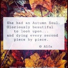 She had an Autumn Soul. Gloriously beautiful to look upon...and dying every second piece by piece.