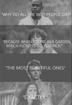 Why do all the best people die? Because when you're in a garden which flowers do you pick? The most beautiful ones. Exactly.