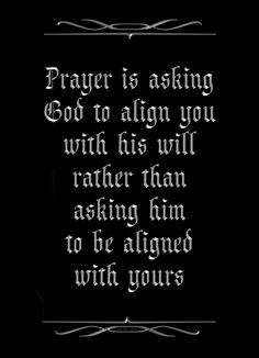 Prayer is asking God to align you with his will rather than asking him to be aligned with yours,
