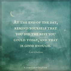 At the end of the dya, remind yourself that you did the best you could today, and that is good enough.
