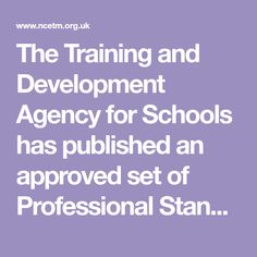 The Training and Development Agency for Schools has published an approved set of Professional Standards. The Lifelong Learning United Kingdom Standards have been revised and approved by the Secretary of State. Find out more about the NCETM exemplification of these standards for teachers of Mathematics.