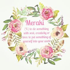 Meraki (V.) to do something with soul, creativity or love; to put something of yourself into your work