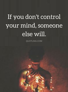 Quotes Your mind and your thoughts need the most of your attention, because if they are out of your control, life will become a mess.