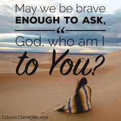 """What about your life will change if you bravely ask God, """"Who am I to You?"""" Because a deeper understanding of your identity is cause for true & lasting change!"""