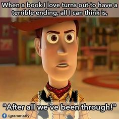 "When a book I love turns out to have a terrible ending, all I can think is.... ""After all we've been through!"""