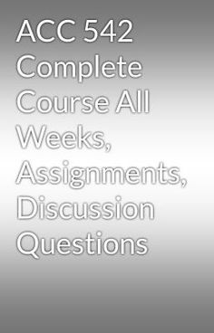 """Read """"ACC 542 Complete Course All Weeks, Assignments, Discussion Questions"""" #random Visit Now for more Assignments and Complete Courses:  www.hwguides.com"""