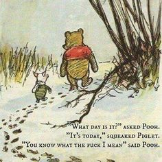 """What day is it?"" asked Pooh. ""It's today,"" squeaked Piglet. ""You know what the **** I mean."" said Pooh."
