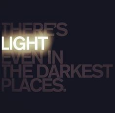 There's light even in the darkest places.