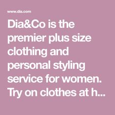 Dia&Co is the premier plus size clothing and personal styling service for women. Try on clothes at home, keep what you like, return the rest to us!