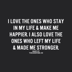 """""""I love the ones who stay in my life & make me happier. I also love the ones who left my life & made me stronger."""""""