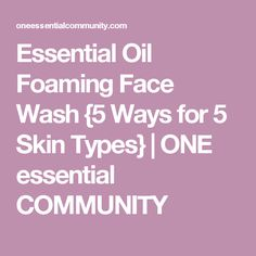 Essential Oil Foaming Face Wash {5 Ways for 5 Skin Types} | ONE essential COMMUNITY