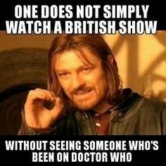 ''One does not simply watch a British show without seeing someone who's been on Doctor Who.'' (Doctor Who - BBC Series) (Lord of the Rings) source: The Doctor The Last Timelord