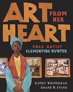 Art From Her Heart: Folk Artist Clementine Hunter by Kathy Whitehead, Shane W. Evans (Illustrator),