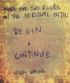 """There are two rules on the spiritual path: begin & continue."" Sufi saying"