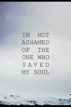 Romans 5:5 And hope maketh not ashamed; because the love of God is shed abroad in our hearts by the Holy Ghost which is given unto us.   Romans 1:16 For I am not ashamed of the gospel of Christ: for it is the power of God unto salvation to every one that believeth; to the Jew first, and also to the Greek.  Romans  10:11 For the scripture saith, Whosoever believeth on him shall not be ashamed.