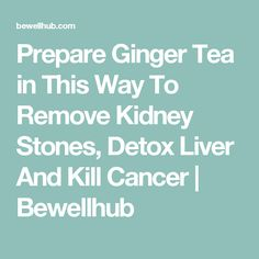 Prepare Ginger Tea in This Way To Remove Kidney Stones, Detox Liver And Kill Cancer | Bewellhub