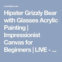 Hipster Grizzly Bear with Glasses Acrylic Painting | Impressionist Canvas for Beginners | LIVE - YouTube