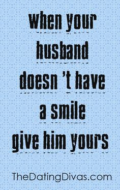 When your husband doesn't have a smile, give him yours!