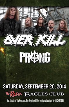 OVERKILL with Prong Saturday, September 20, 2014 at 8pm (doors scheduled to open at 7pm) The Rave/Eagles Club - Milwaukee WI All Ages / 21+ to Drink  Purchase tickets at http://tickets.therave.com, www.eTix.com, charge by phone at 414-342-7283, or visit our box office at 2401 W. Wisconsin Avenue in Milwaukee. Box office and charge by phone hours are Mon-Sat 10am-6pm. The Rave/Eagles Club no longer sells tickets via Ticketmaster.