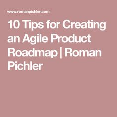 10 Tips for Creating an Agile Product Roadmap | Roman Pichler