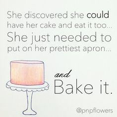 An adorable quote by Jessica from Pen N' Paperflowers, Inc.  Bake your cake and eat it too!