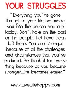 Your struggles made you who you have become. Remember the past but you MUST also remember to embrace the future.