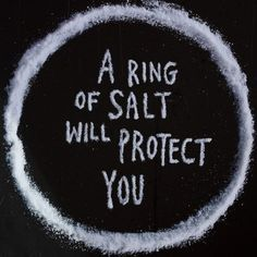 "Salt is a protector, to expel any negativity or to protect yourself from evil make a circle of salt and stand inside it. Now move around the circle and repeat ""Thrice around and thrice repeat, all evil does this ring defeat"" do this for as long as you like or until you feel a sense of peace. When you move into a new house you should sprinkle a little salt in every corner of ever room the salt will soak up any stale or bad energy, after a week sweep it up and throw it away."