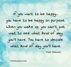 If you want to be happy, you have to be happy on purpose.