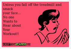 Unless+you+fall+off+the+treadmill+and+smack+ your+face... No+one+ Wants+to Hear+about Your Workout!!