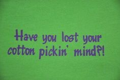 Have you lost your cotton pickin mind?! Oh my gosh!! How many times a day do I say this?! At least 20!
