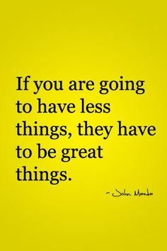 """""""If you are going to have less things, they have to be great things."""" A simple yet beautiful life"""