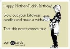 Free, Birthday Ecard: Happy Mother-Fuckin Birthday! Blow out your bitch-ass candles and make a wish. That shit never comes true.