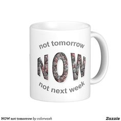 NOW not tomorrow! - A great way to start a new day is to start it with a cup of coffee and determination!